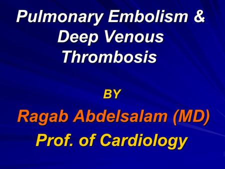 Pulmonary Embolism & Deep Venous Thrombosis BY Ragab Abdelsalam (MD) Prof. of Cardiology.