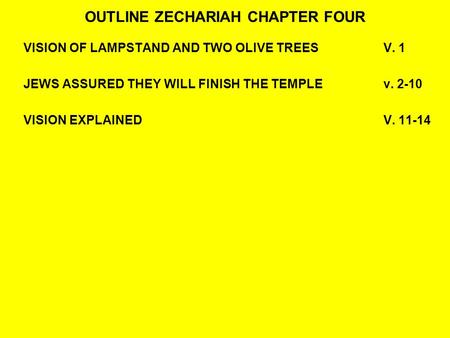 OUTLINE ZECHARIAH CHAPTER FOUR VISION OF LAMPSTAND AND TWO OLIVE TREESV. 1 JEWS ASSURED THEY WILL FINISH THE TEMPLEv. 2-10 VISION EXPLAINEDV. 11-14.