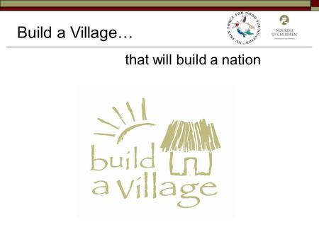 Build a Village… that will build a nation. 90% of Malawians are subsistence farmers 80-90% of their diet is Maize Because of the lack of nutritional value.