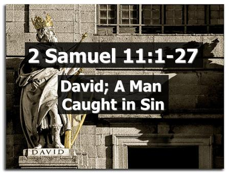 2 Samuel 11:1-27 David; A Man Caught in Sin. David got passive  About his work  About his eyes  About his relationships  About his relationship with.