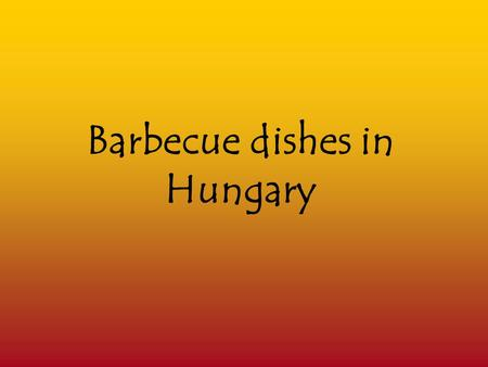 Barbecue dishes in Hungary. Barbecue What we call barbecue cooking today is completely different from the way of cooking that Hungarian people used to.