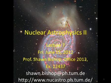 Nuclear Astrophysics II Lecture 7 Fri. June 15, 2012 Prof. Shawn Bishop, Office 2013, Ex. 12437  1.