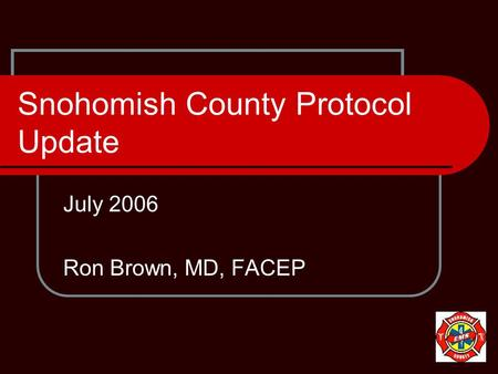Snohomish County Protocol Update July 2006 Ron Brown, MD, FACEP.