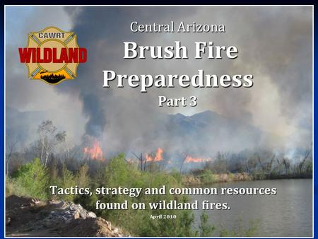 Central Arizona Brush Fire Preparedness Part 3 Tactics, strategy and common resources found on wildland fires. April 2010.