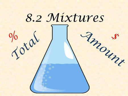 8.2 Mixtures % Amount $ Total. 8.2 Mixtures A mixture is a combination of different things put in the same container. They can be liquids (a blend of.