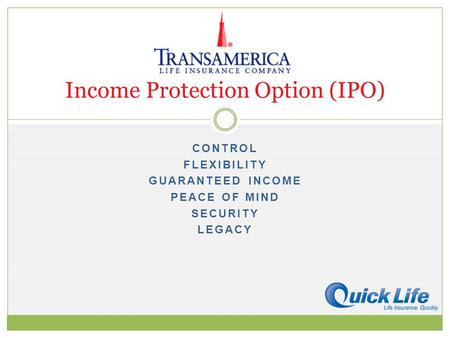 CONTROL FLEXIBILITY GUARANTEED INCOME PEACE OF MIND SECURITY LEGACY Income Protection Option (IPO)