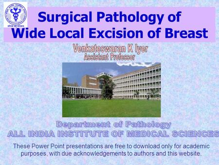 Surgical Pathology of Wide Local Excision of Breast These Power Point presentations are free to download only for academic purposes, with due acknowledgements.