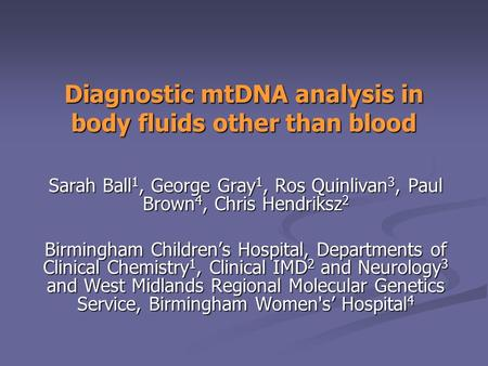 Diagnostic mtDNA analysis in body fluids other than blood Sarah Ball 1, George Gray 1, Ros Quinlivan 3, Paul Brown 4, Chris Hendriksz 2 Birmingham Children's.