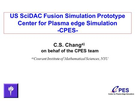 US SciDAC Fusion Simulation Prototype Center for Plasma edge Simulation -CPES- C.S. Chang a) on behaf of the CPES team a) Courant Institute of Mathematical.