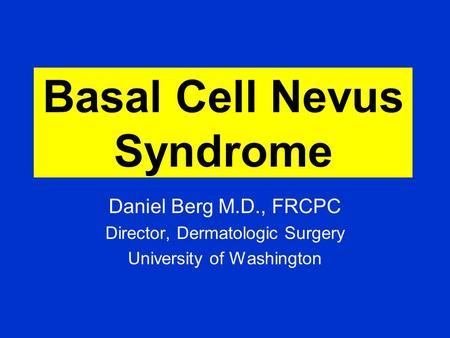 Basal Cell Nevus Syndrome Daniel Berg M.D., FRCPC Director, Dermatologic Surgery University of Washington.
