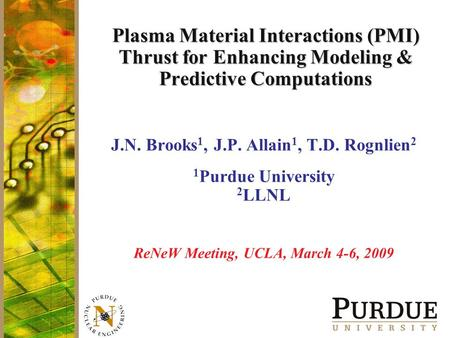 Plasma Material Interactions (PMI) Thrust for Enhancing Modeling & Predictive Computations J.N. Brooks 1, J.P. Allain 1, T.D. Rognlien 2 1 Purdue University.