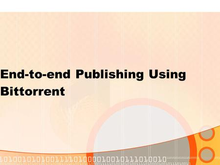 End-to-end Publishing Using Bittorrent. Bittorrent Bittorrent is a widely used peer-to- peer network used to distribute files, especially large ones It.