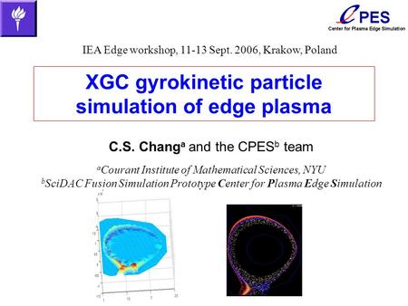 XGC gyrokinetic particle simulation of edge plasma C.S. Chang a and the CPES b team a Courant Institute of Mathematical Sciences, NYU b SciDAC Fusion Simulation.