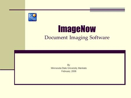 ImageNow Document Imaging Software By: Minnesota State University, Mankato February, 2006.