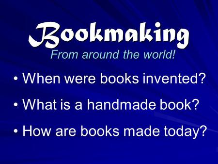 Bookmaking From around the world! When were books invented? What is a handmade book? How are books made today?