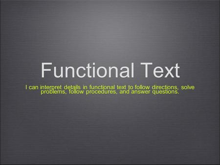 Functional Text I can interpret details in functional text to follow directions, solve problems, follow procedures, and answer questions.