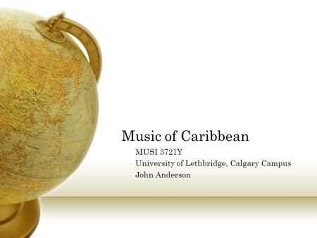 Music of Caribbean MUSI 3721Y University of Lethbridge, Calgary Campus John Anderson.
