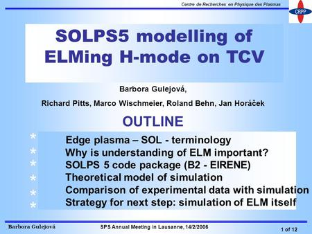 Barbora Gulejová 1 of 12 Centre de Recherches en Physique des Plasmas SPS Annual Meeting in Lausanne, 14/2/2006 SOLPS5 modelling of ELMing H-mode on TCV.