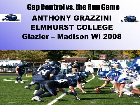 Gap Control vs. the Run Game ANTHONY GRAZZINI ELMHURST COLLEGE Glazier – Madison Wi 2008.