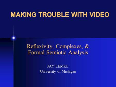 MAKING TROUBLE WITH VIDEO Reflexivity, Complexes, & Formal Semiotic Analysis JAY LEMKE University of Michigan.