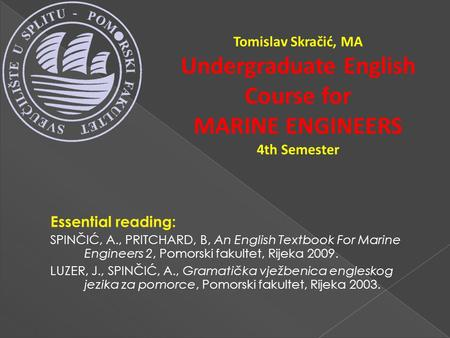 Tomislav Skračić, MA Undergraduate English Course for MARINE ENGINEERS 4th Semester Essential reading: SPINČIĆ, A., PRITCHARD, B, An English Textbook For.