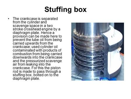 Stuffing box The crankcase is separated from the cylinder and scavenge space in a two stroke crosshead engine by a diaphragm plate. Hence a provision can.