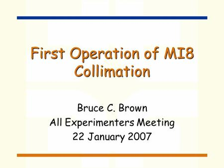 First Operation of MI8 Collimation Bruce C. Brown All Experimenters Meeting 22 January 2007.