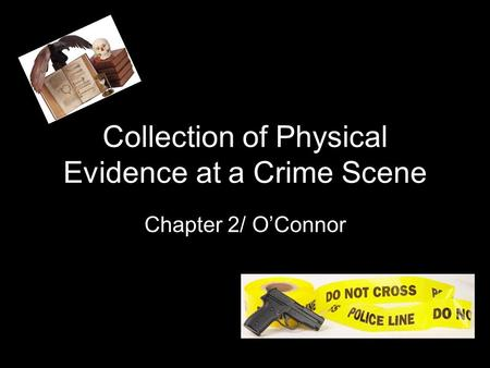 Collection of Physical Evidence at a Crime Scene Chapter 2/ O'Connor.