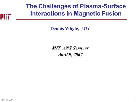 1 MIT-ANS Apr 07 The Challenges of Plasma-Surface Interactions in Magnetic Fusion Dennis Whyte, MIT MIT ANS Seminar April 9, 2007.
