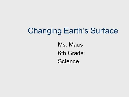 Changing Earth's Surface Ms. Maus 6th Grade Science.