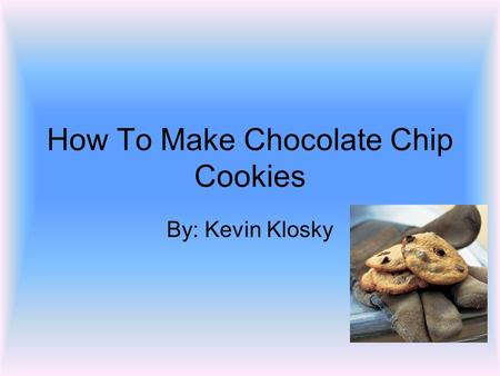 How To Make Chocolate Chip Cookies By: Kevin Klosky.