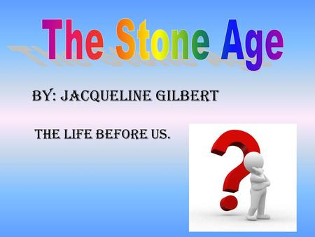 By: Jacqueline Gilbert The life BEFORE US.. The Paleolithic Era is the first Era out of three. The Paleolithic, Mesolithic, and Neolithic. The Paleolithic.