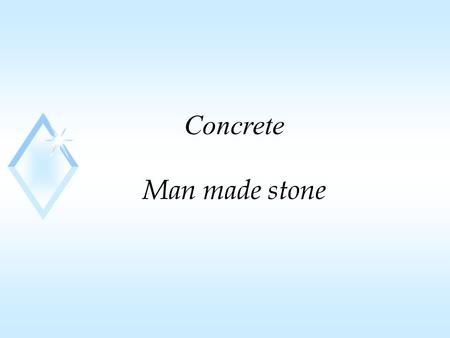 Concrete Man made stone. constituents u mixture of aggregate and paste u paste30 to 40% u portland cement7% to 15% by Vol. u water 14% to 21% by Vol.