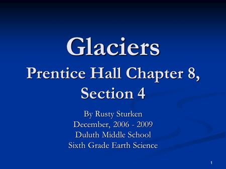 1 Glaciers Prentice Hall Chapter 8, Section 4 By Rusty Sturken December, 2006 - 2009 Duluth Middle School Sixth Grade Earth Science.