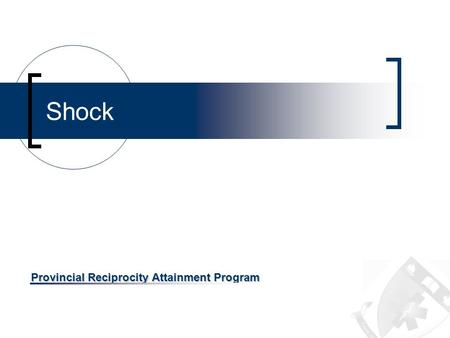 Provincial Reciprocity Attainment Program Shock. OBJECTIVES Review the definition of shock Review the causes of shock Review the Signs and Symptoms Review.