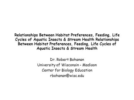 Relationships Between Habitat Preferences, Feeding, Life Cycles of Aquatic Insects & Stream Health Dr. Robert Bohanan University of Wisconsin - Madison.