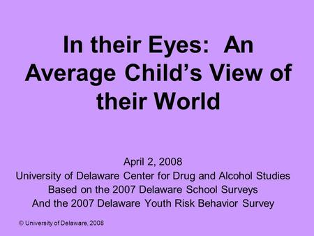 In their Eyes: An Average Child's View of their World April 2, 2008 University of Delaware Center for Drug and Alcohol Studies Based on the 2007 Delaware.