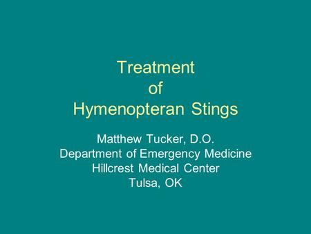 Treatment of Hymenopteran Stings Matthew Tucker, D.O. Department of Emergency Medicine Hillcrest Medical Center Tulsa, OK.