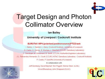Ian Bailey University of Liverpool / Cockcroft Institute Target Design and Photon Collimator Overview EUROTeV: WP4 (polarised positron source) PTCD task.