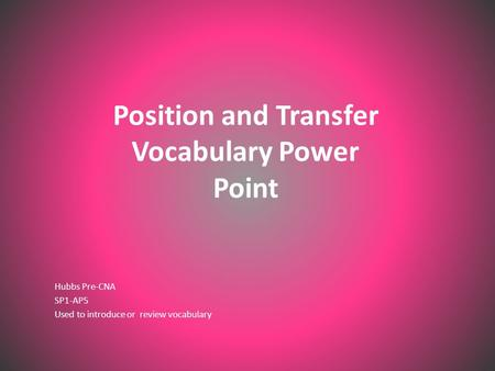 Position and Transfer Vocabulary Power Point Hubbs Pre-CNA SP1-AP5 Used to introduce or review vocabulary.
