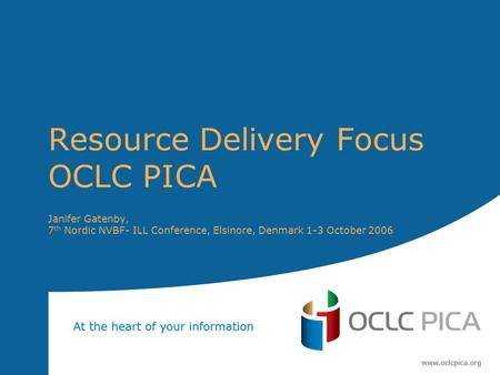 Resource Delivery Focus OCLC PICA Janifer Gatenby, 7 th Nordic NVBF- ILL Conference, Elsinore, Denmark 1-3 October 2006.