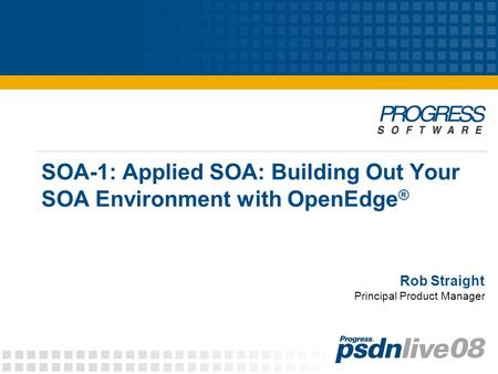 Rob Straight SOA-1: Applied SOA: Building Out Your SOA Environment with OpenEdge ® Principal Product Manager.