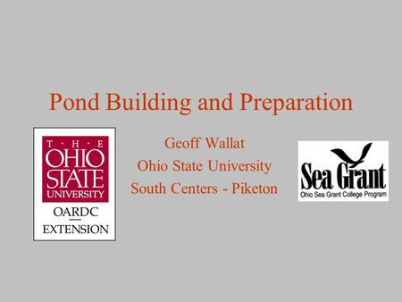 Pond Building and Preparation Geoff Wallat Ohio State University South Centers - Piketon.