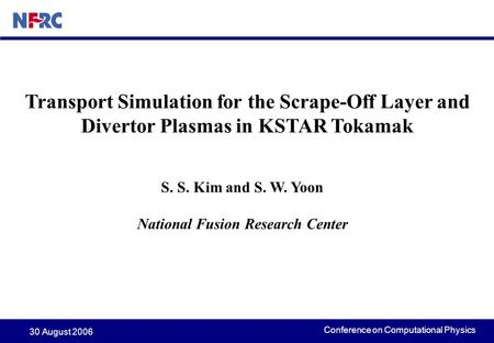 Conference on Computational Physics 30 August 2006 Transport Simulation for the Scrape-Off Layer and Divertor Plasmas in KSTAR Tokamak S. S. Kim and S.