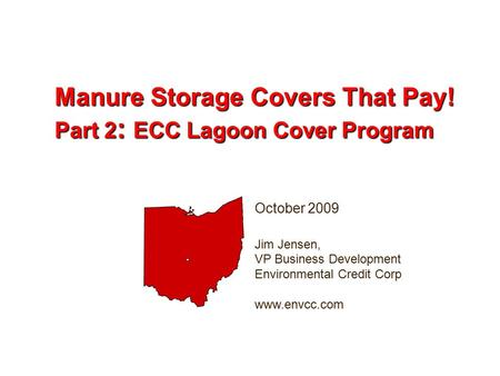October 2009 Jim Jensen, VP Business Development Environmental Credit Corp www.envcc.com Manure Storage Covers That Pay! Part 2 : ECC Lagoon Cover Program.