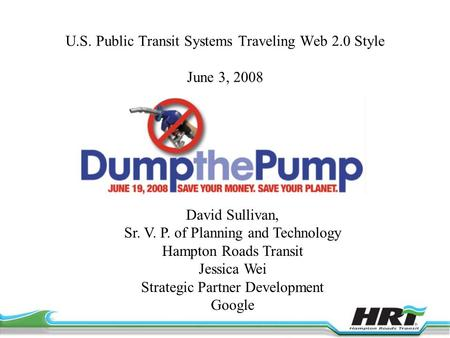 U.S. Public Transit Systems Traveling Web 2.0 Style June 3, 2008 David Sullivan, Sr. V. P. of Planning and Technology Hampton Roads Transit Jessica Wei.