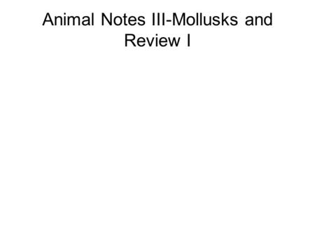 Animal Notes III-Mollusks and Review I. Mollusks (Phylum Mollusca) Soft-bodied animals Most are covered by a hard shell (others not) Have a head, foot,