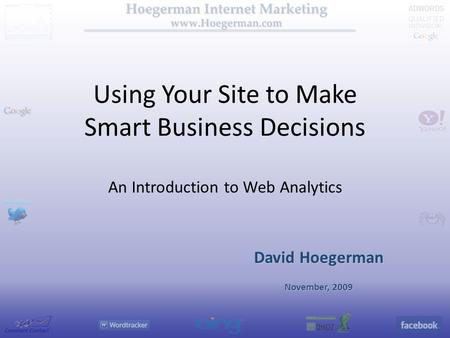 Using Your Site to Make Smart Business Decisions An Introduction to Web Analytics David Hoegerman November, 2009.