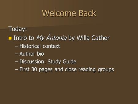 Welcome Back Today: Intro to My Ántonia by Willa Cather Intro to My Ántonia by Willa Cather –Historical context –Author bio –Discussion: Study Guide –First.