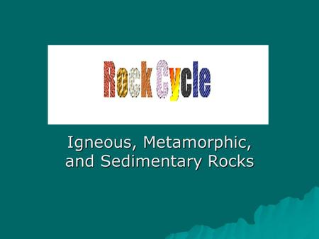 Igneous, Metamorphic, and Sedimentary Rocks. Igneous Rock  Igneous rocks come from two major sources: –Magma –Lava Who can explain the difference between.